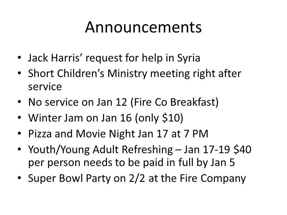 Announcements Jack Harris' request for help in Syria Short Children's Ministry meeting right after service No service on Jan 12 (Fire Co Breakfast) Winter Jam on Jan 16 (only $10) Pizza and Movie Night Jan 17 at 7 PM Youth/Young Adult Refreshing – Jan 17-19 $40 per person needs to be paid in full by Jan 5 Super Bowl Party on 2/2 at the Fire Company