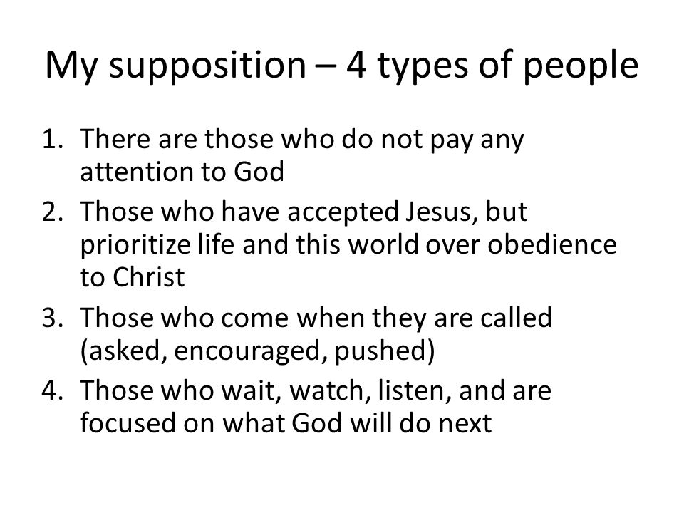 My supposition – 4 types of people 1.There are those who do not pay any attention to God 2.Those who have accepted Jesus, but prioritize life and this world over obedience to Christ 3.Those who come when they are called (asked, encouraged, pushed) 4.Those who wait, watch, listen, and are focused on what God will do next