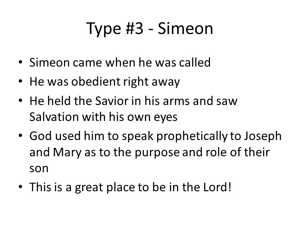 Type #3 - Simeon Simeon came when he was called He was obedient right away He held the Savior in his arms and saw Salvation with his own eyes God used him to speak prophetically to Joseph and Mary as to the purpose and role of their son This is a great place to be in the Lord!
