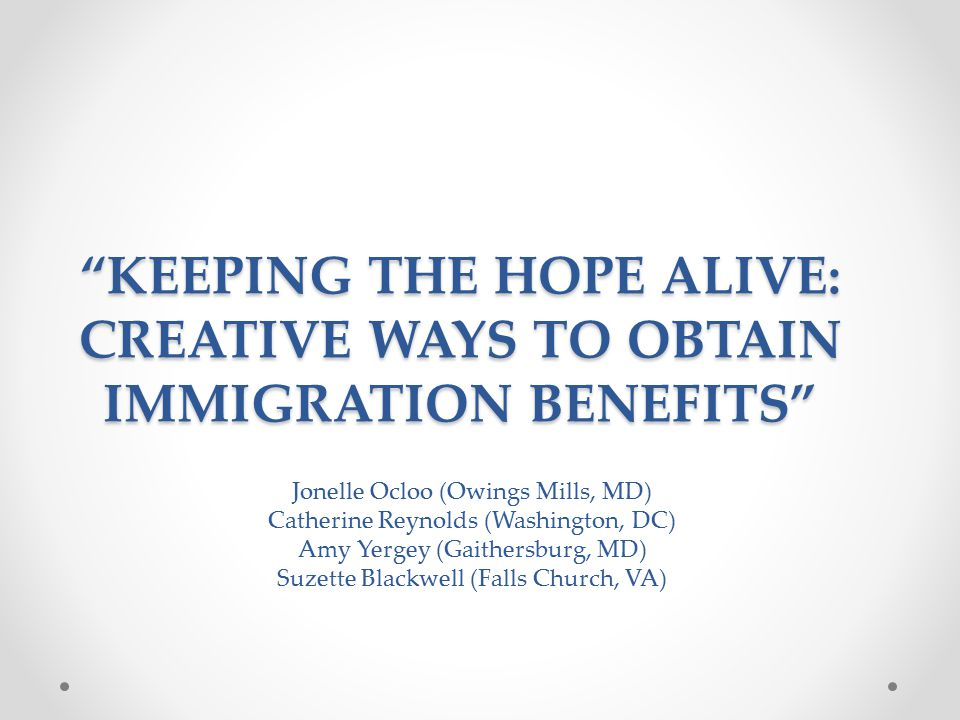 KEEPING THE HOPE ALIVE: CREATIVE WAYS TO OBTAIN IMMIGRATION BENEFITS Jonelle Ocloo (Owings Mills, MD) Catherine Reynolds (Washington, DC) Amy Yergey (Gaithersburg, MD) Suzette Blackwell (Falls Church, VA)