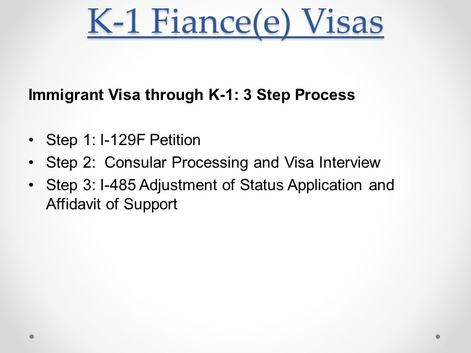 K-1 Fiance(e) Visas Immigrant Visa through K-1: 3 Step Process Step 1: I-129F Petition Step 2: Consular Processing and Visa Interview Step 3: I-485 Adjustment of Status Application and Affidavit of Support