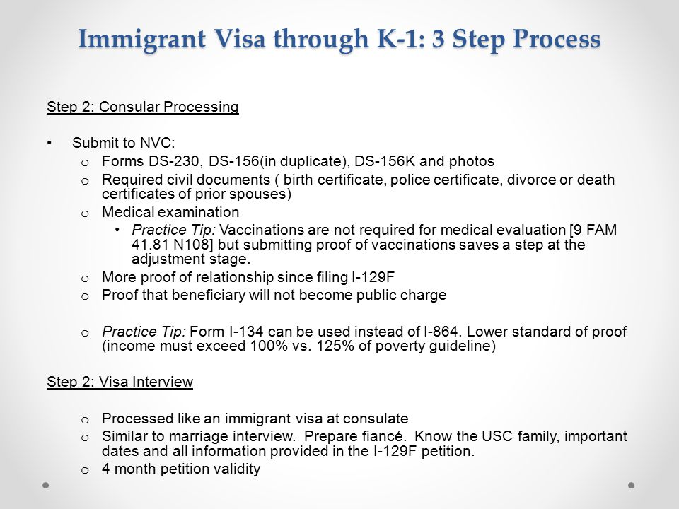 Immigrant Visa through K-1: 3 Step Process Step 2: Consular Processing Submit to NVC: o Forms DS-230, DS-156(in duplicate), DS-156K and photos o Required civil documents ( birth certificate, police certificate, divorce or death certificates of prior spouses) o Medical examination Practice Tip: Vaccinations are not required for medical evaluation [9 FAM 41.81 N108] but submitting proof of vaccinations saves a step at the adjustment stage.