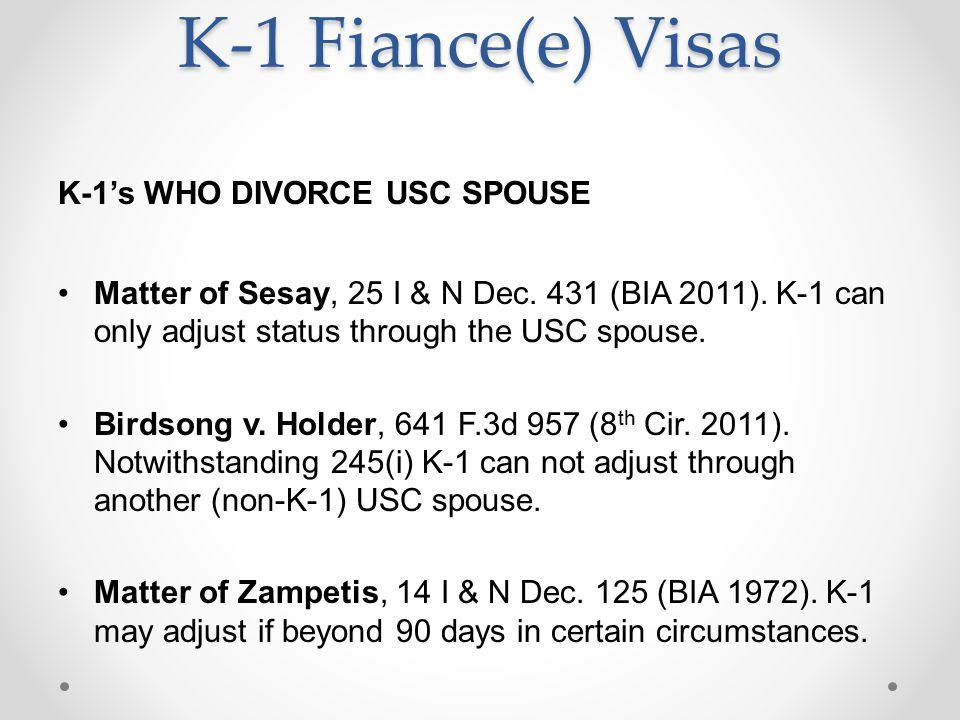 K-1 Fiance(e) Visas K-1's WHO DIVORCE USC SPOUSE Matter of Sesay, 25 I & N Dec. 431 (BIA 2011). K-1 can only adjust status through the USC spouse. Bir