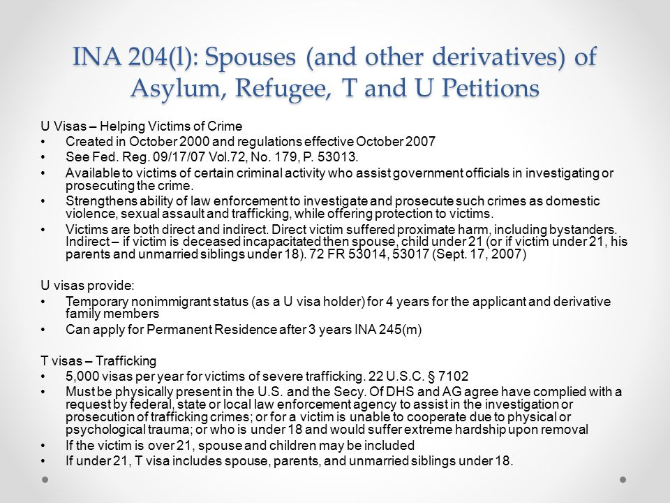 INA 204(l): Spouses (and other derivatives) of Asylum, Refugee, T and U Petitions U Visas – Helping Victims of Crime Created in October 2000 and regulations effective October 2007 See Fed.