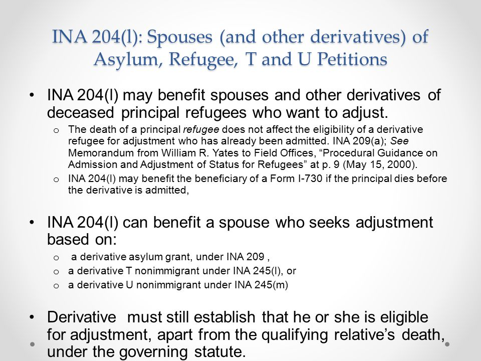 INA 204(l): Spouses (and other derivatives) of Asylum, Refugee, T and U Petitions INA 204(l) may benefit spouses and other derivatives of deceased principal refugees who want to adjust.