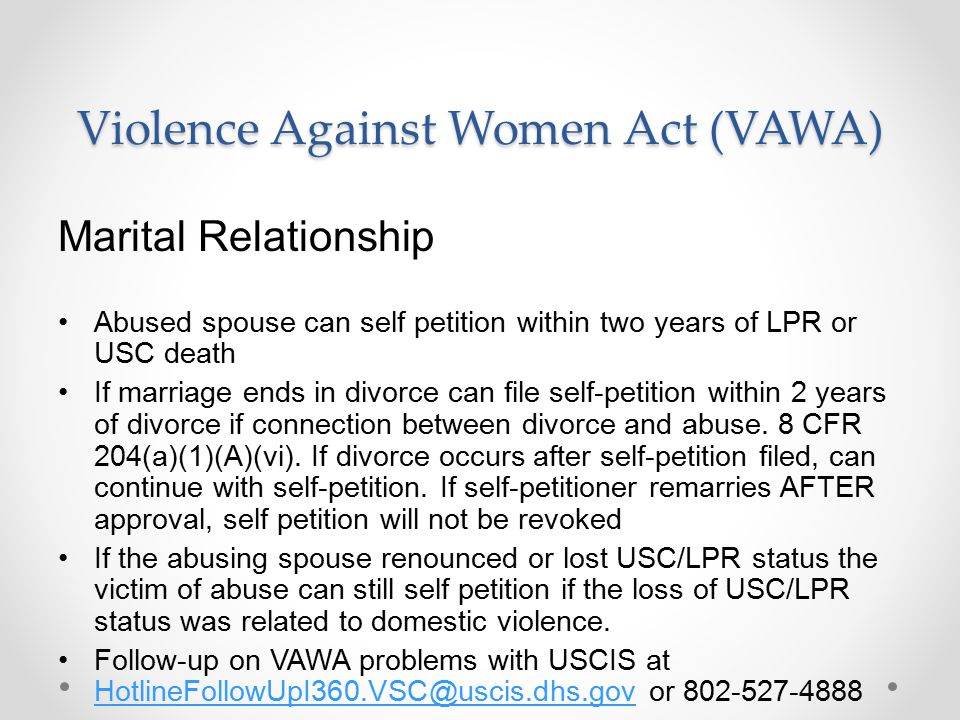 Violence Against Women Act (VAWA) Marital Relationship Abused spouse can self petition within two years of LPR or USC death If marriage ends in divorce can file self-petition within 2 years of divorce if connection between divorce and abuse.