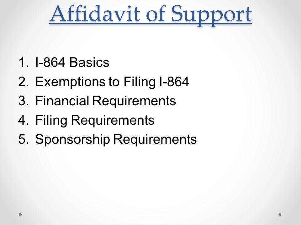 1.I-864 Basics 2.Exemptions to Filing I-864 3.Financial Requirements 4.Filing Requirements 5.Sponsorship Requirements