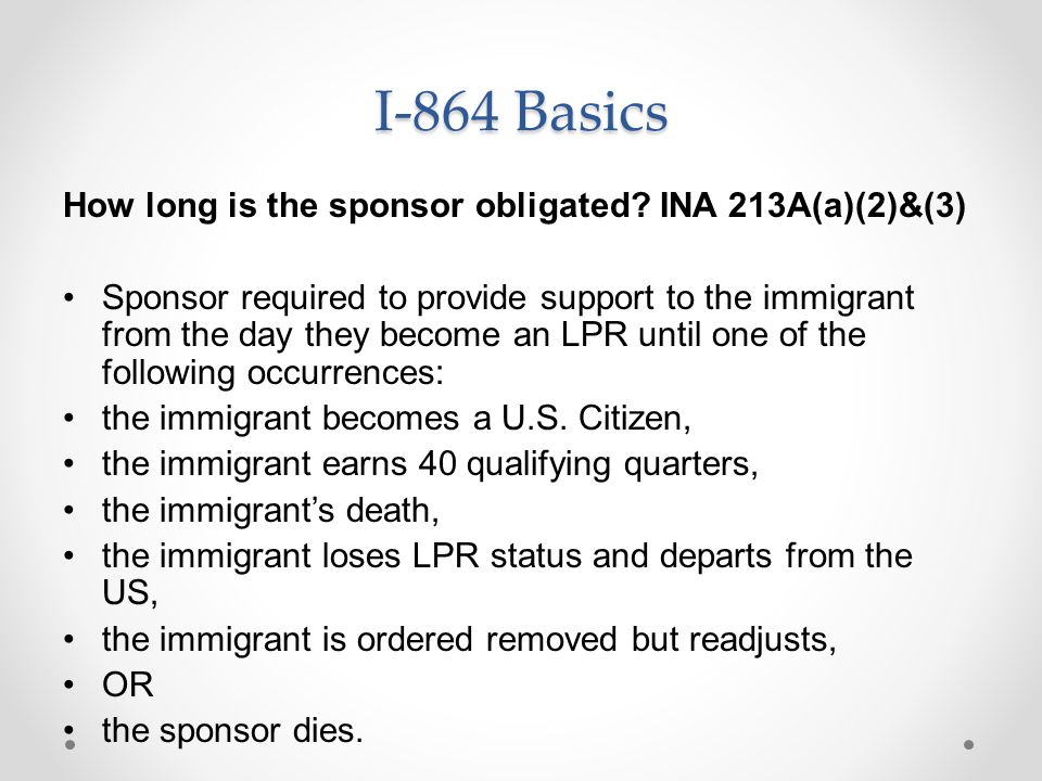 I-864 Basics How long is the sponsor obligated? INA 213A(a)(2)&(3) Sponsor required to provide support to the immigrant from the day they become an LP