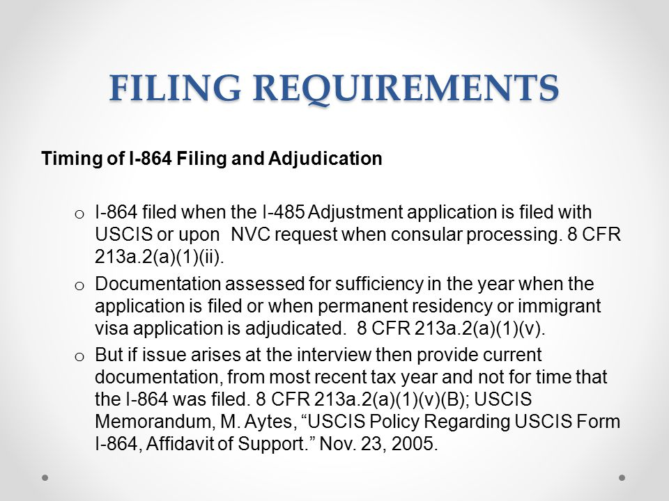 FILING REQUIREMENTS Timing of I-864 Filing and Adjudication o I-864 filed when the I-485 Adjustment application is filed with USCIS or upon NVC request when consular processing.