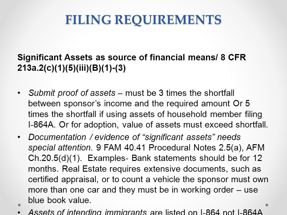 FILING REQUIREMENTS Significant Assets as source of financial means/ 8 CFR 213a.2(c)(1)(5)(iii)(B)(1)-(3) Submit proof of assets – must be 3 times the shortfall between sponsor's income and the required amount Or 5 times the shortfall if using assets of household member filing I-864A.
