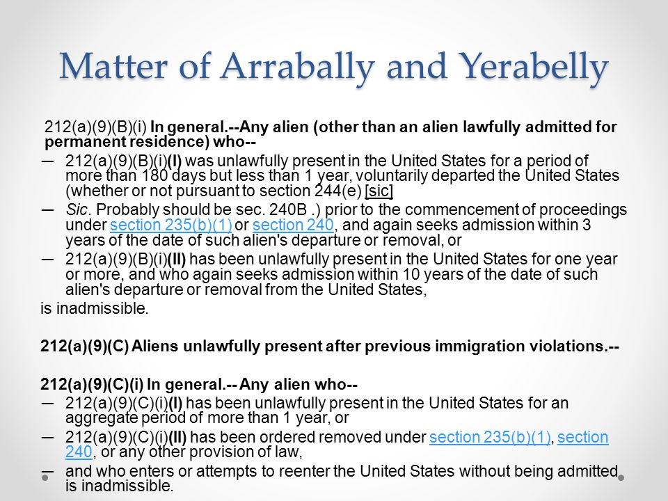 Matter of Arrabally and Yerabelly 212(a)(9)(B)(i) In general.--Any alien (other than an alien lawfully admitted for permanent residence) who-- ― 212(a)(9)(B)(i)(I) was unlawfully present in the United States for a period of more than 180 days but less than 1 year, voluntarily departed the United States (whether or not pursuant to section 244(e) [sic] ― Sic.