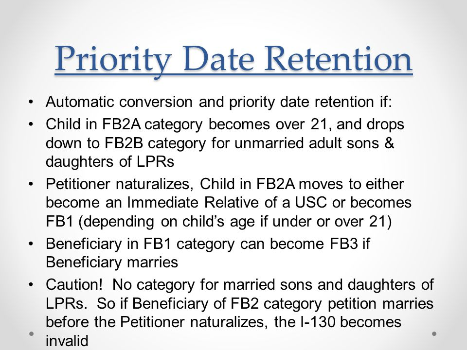 Priority Date Retention Automatic conversion and priority date retention if: Child in FB2A category becomes over 21, and drops down to FB2B category for unmarried adult sons & daughters of LPRs Petitioner naturalizes, Child in FB2A moves to either become an Immediate Relative of a USC or becomes FB1 (depending on child's age if under or over 21) Beneficiary in FB1 category can become FB3 if Beneficiary marries Caution.