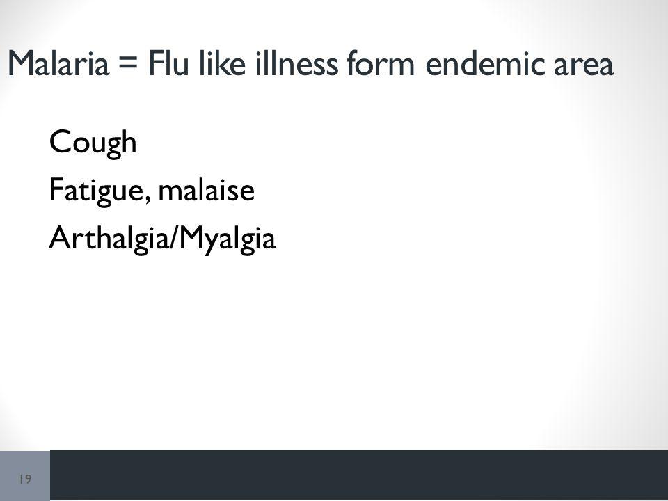 Malaria = Flu like illness form endemic area Cough Fatigue, malaise Arthalgia/Myalgia 19