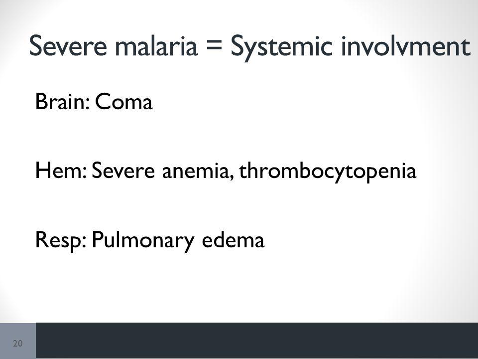 Severe malaria = Systemic involvment Brain: Coma Hem: Severe anemia, thrombocytopenia Resp: Pulmonary edema 20