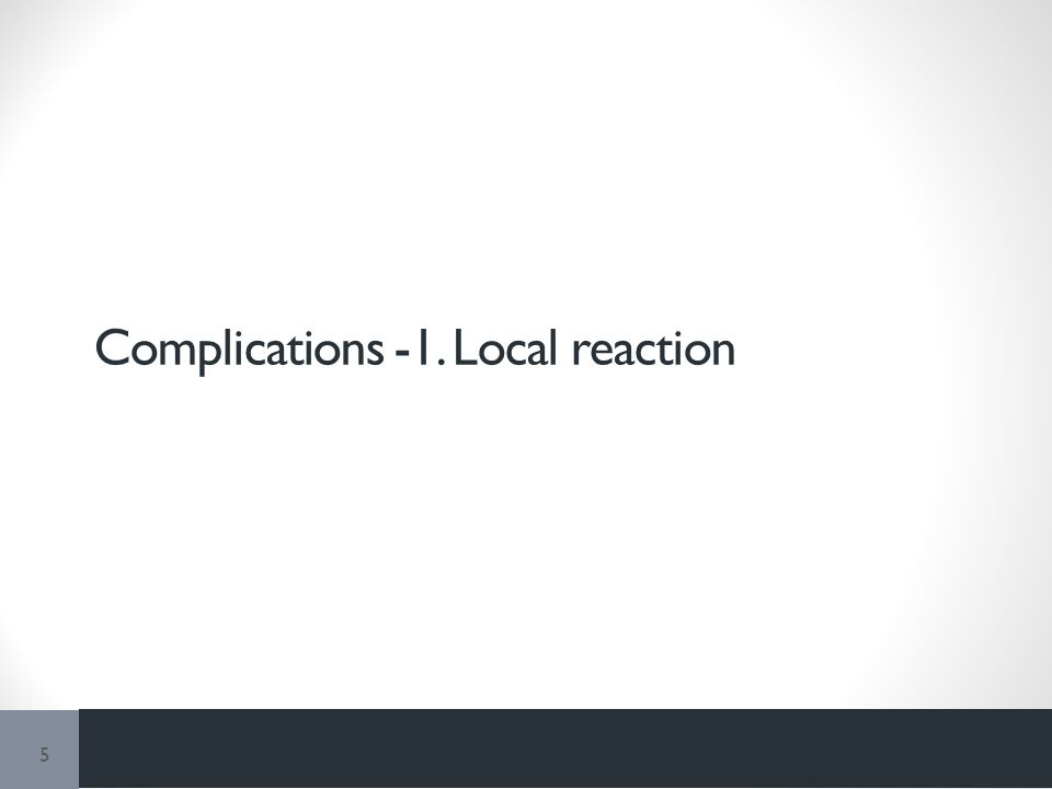 Complications -1. Local reaction 5
