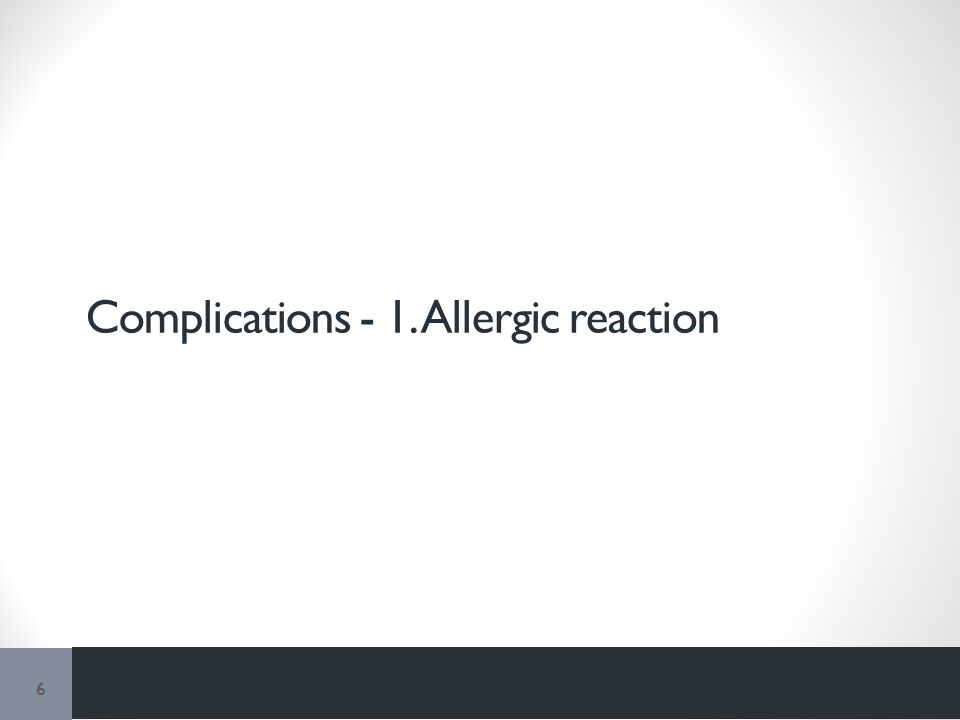Complications - 1. Allergic reaction 6