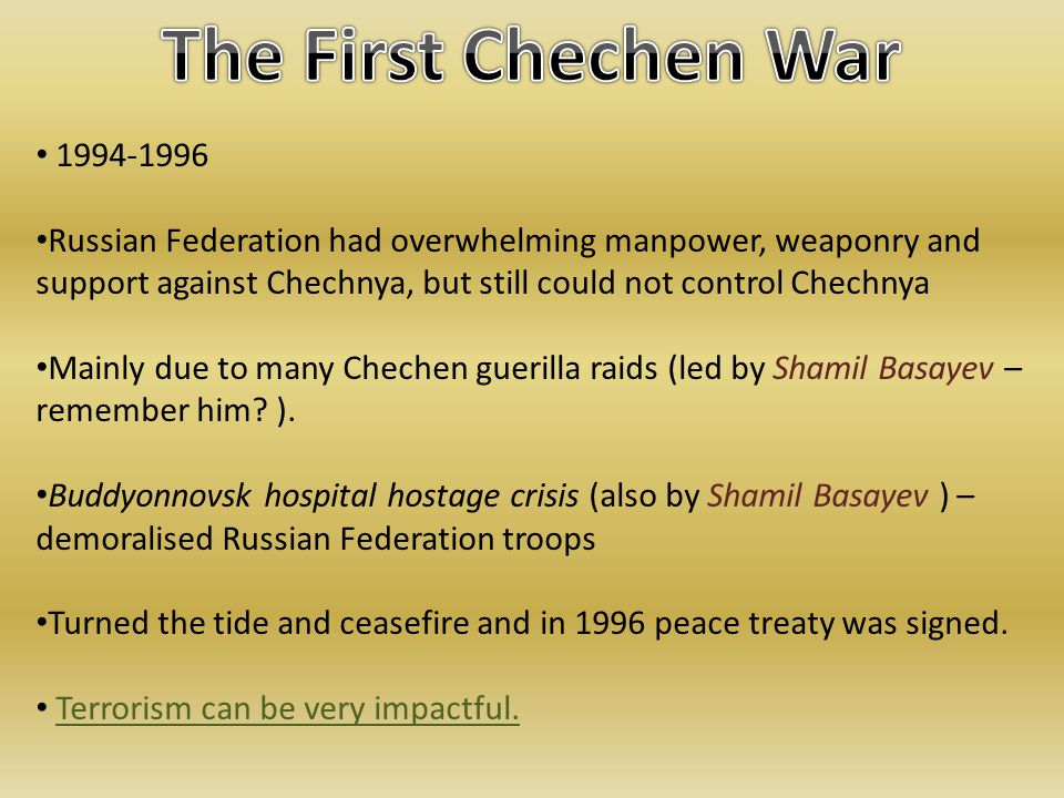 1994-1996 Russian Federation had overwhelming manpower, weaponry and support against Chechnya, but still could not control Chechnya Mainly due to many Chechen guerilla raids (led by Shamil Basayev – remember him.