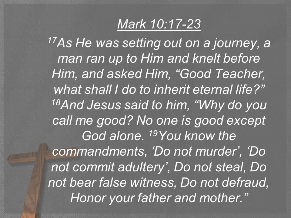 Mark 10:17-23 17 As He was setting out on a journey, a man ran up to Him and knelt before Him, and asked Him, Good Teacher, what shall I do to inherit eternal life 18 And Jesus said to him, Why do you call me good.