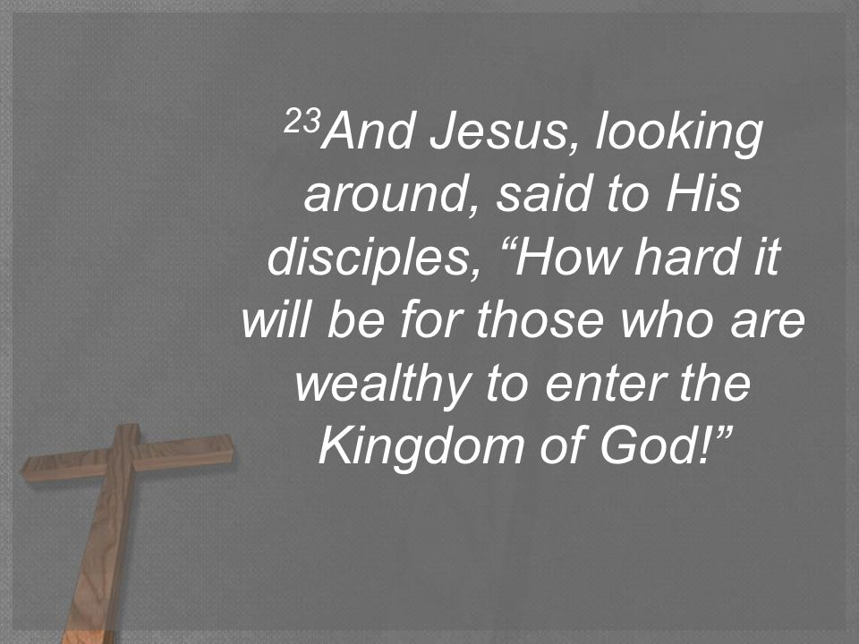23 And Jesus, looking around, said to His disciples, How hard it will be for those who are wealthy to enter the Kingdom of God!