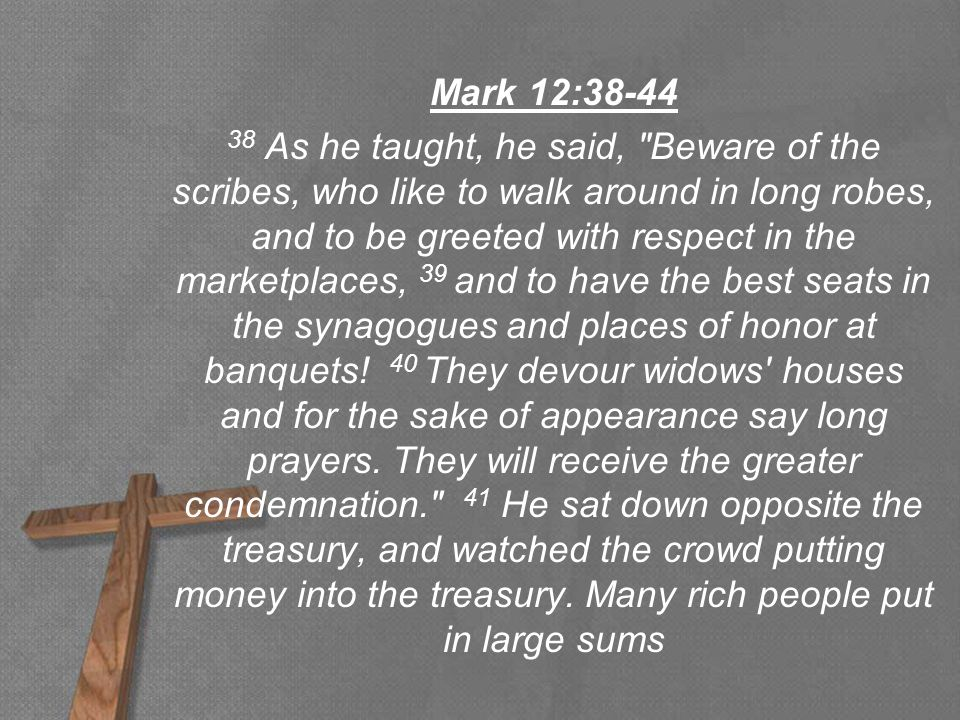 Mark 12:38-44 38 As he taught, he said, Beware of the scribes, who like to walk around in long robes, and to be greeted with respect in the marketplaces, 39 and to have the best seats in the synagogues and places of honor at banquets.