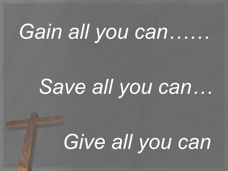 Gain all you can…… Save all you can… Give all you can