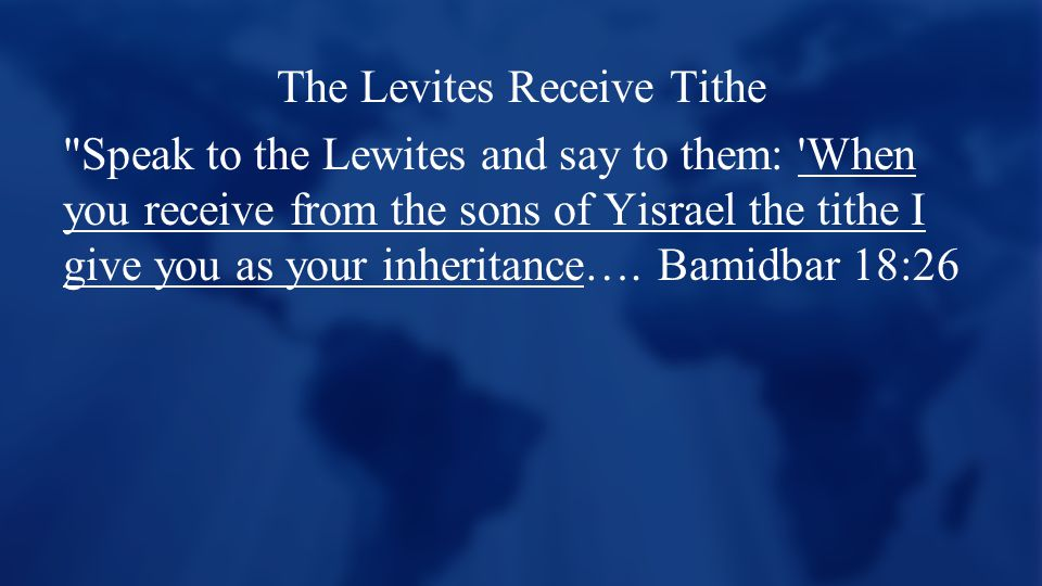 The Levites Receive Tithe Speak to the Lewites and say to them: When you receive from the sons of Yisrael the tithe I give you as your inheritance….