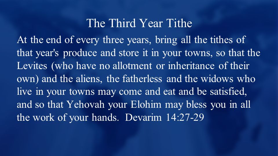 The Third Year Tithe At the end of every three years, bring all the tithes of that year s produce and store it in your towns, so that the Levites (who have no allotment or inheritance of their own) and the aliens, the fatherless and the widows who live in your towns may come and eat and be satisfied, and so that Yehovah your Elohim may bless you in all the work of your hands.