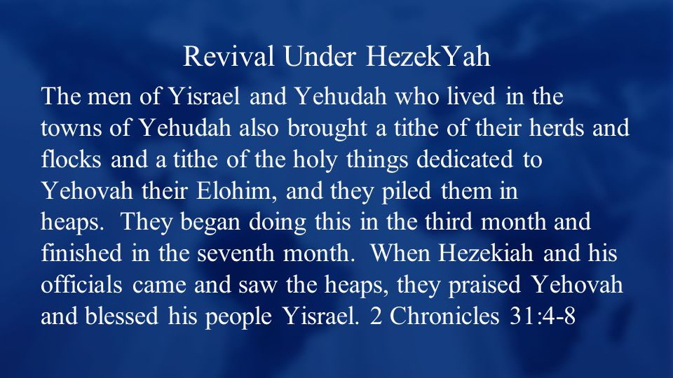 Revival Under HezekYah The men of Yisrael and Yehudah who lived in the towns of Yehudah also brought a tithe of their herds and flocks and a tithe of the holy things dedicated to Yehovah their Elohim, and they piled them in heaps.