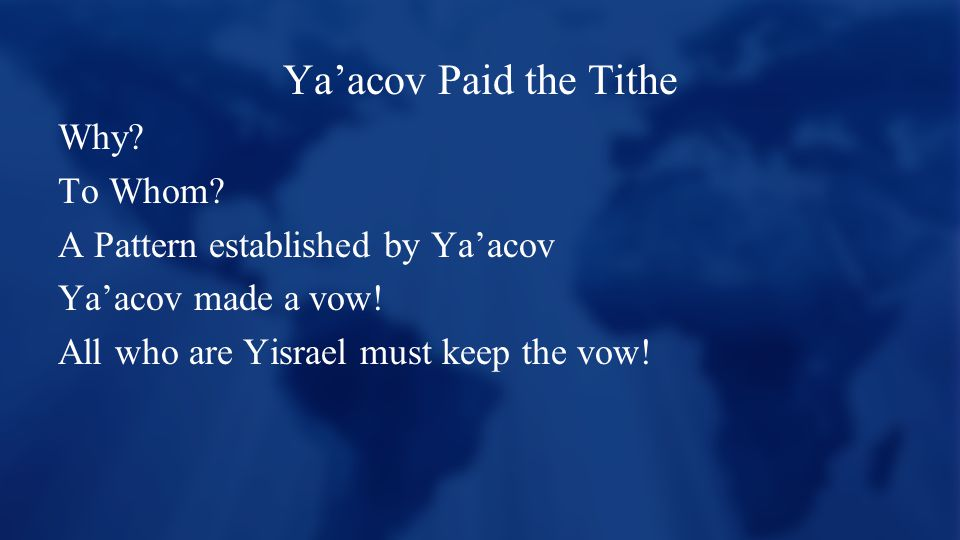 Ya'acov Paid the Tithe Why? To Whom? A Pattern established by Ya'acov Ya'acov made a vow! All who are Yisrael must keep the vow!