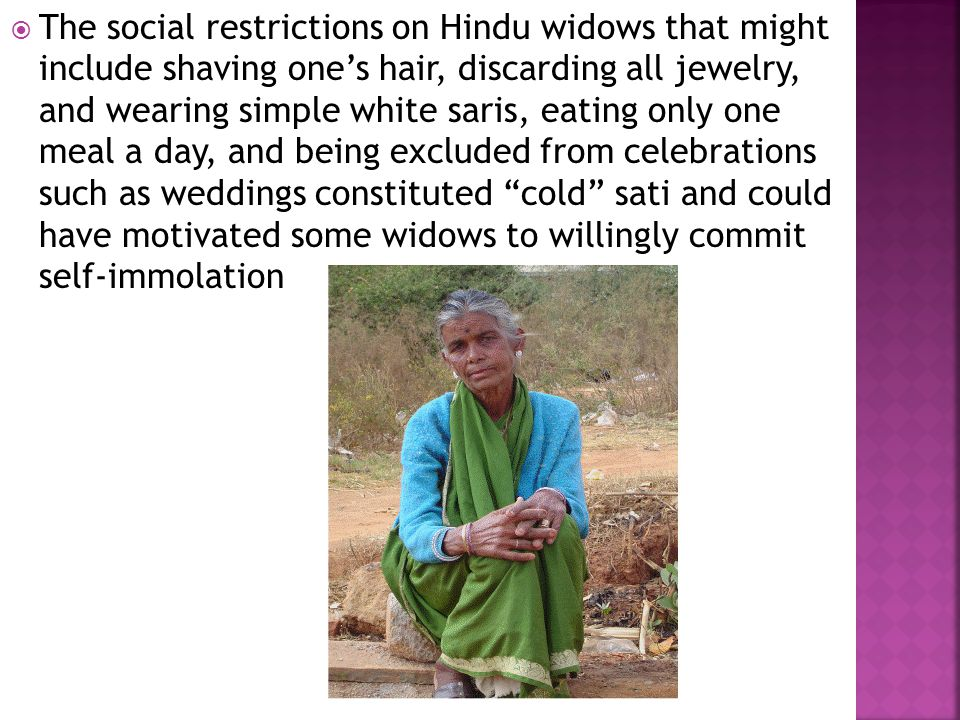  The social restrictions on Hindu widows that might include shaving one's hair, discarding all jewelry, and wearing simple white saris, eating only o