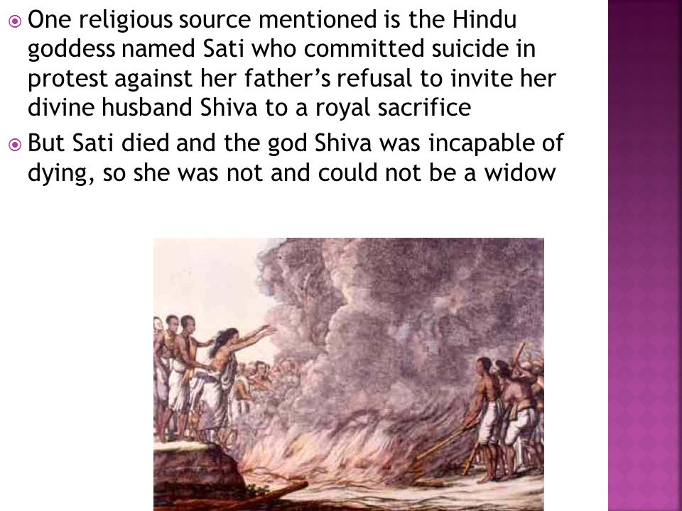  One religious source mentioned is the Hindu goddess named Sati who committed suicide in protest against her father's refusal to invite her divine hu