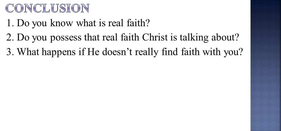 1. Do you know what is real faith. 2. Do you possess that real faith Christ is talking about.