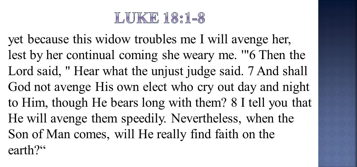 yet because this widow troubles me I will avenge her, lest by her continual coming she weary me.