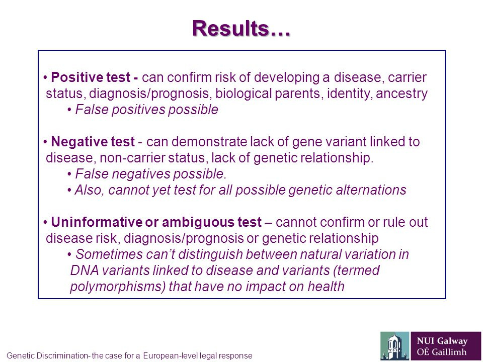 Results… Positive test - can confirm risk of developing a disease, carrier status, diagnosis/prognosis, biological parents, identity, ancestry False positives possible Negative test - can demonstrate lack of gene variant linked to disease, non-carrier status, lack of genetic relationship.
