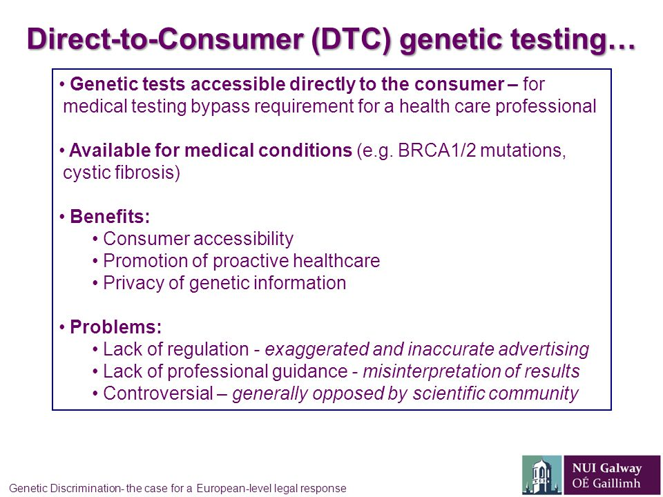Direct-to-Consumer (DTC) genetic testing… Genetic tests accessible directly to the consumer – for medical testing bypass requirement for a health care professional Available for medical conditions (e.g.