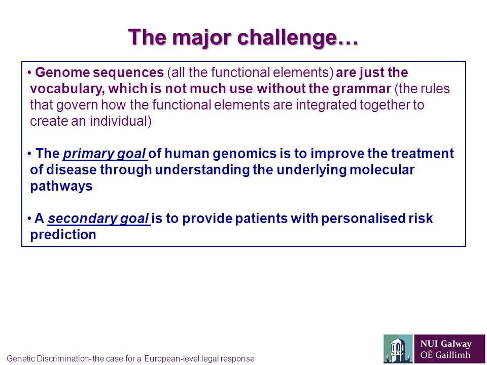 The major challenge… Genome sequences (all the functional elements) are just the vocabulary, which is not much use without the grammar (the rules that govern how the functional elements are integrated together to create an individual) The primary goal of human genomics is to improve the treatment of disease through understanding the underlying molecular pathways A secondary goal is to provide patients with personalised risk prediction Genetic Discrimination- the case for a European-level legal response