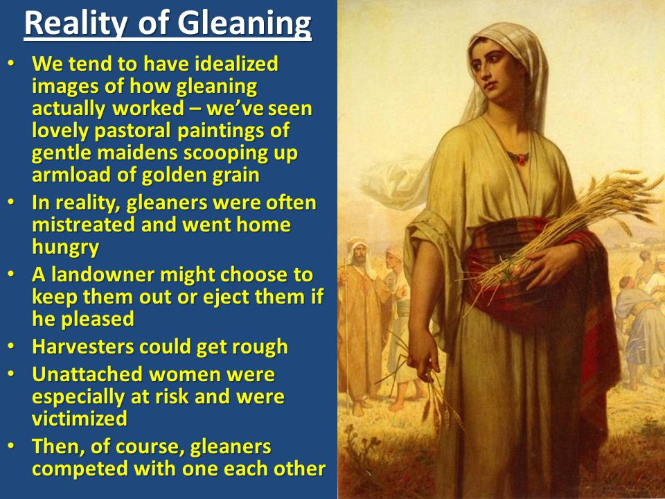 Reality of Gleaning We tend to have idealized images of how gleaning actually worked – we've seen lovely pastoral paintings of gentle maidens scooping up armload of golden grain We tend to have idealized images of how gleaning actually worked – we've seen lovely pastoral paintings of gentle maidens scooping up armload of golden grain In reality, gleaners were often mistreated and went home hungry In reality, gleaners were often mistreated and went home hungry A landowner might choose to keep them out or eject them if he pleased A landowner might choose to keep them out or eject them if he pleased Harvesters could get rough Harvesters could get rough Unattached women were especially at risk and were victimized Unattached women were especially at risk and were victimized Then, of course, gleaners competed with one each other Then, of course, gleaners competed with one each other