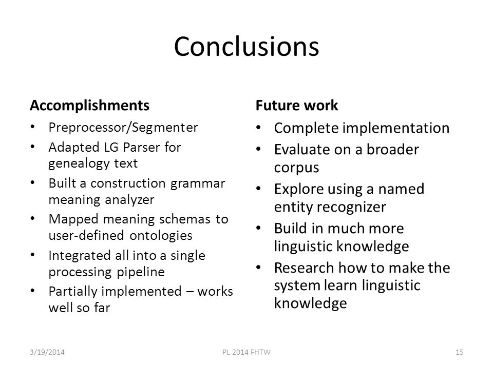 Conclusions Accomplishments Preprocessor/Segmenter Adapted LG Parser for genealogy text Built a construction grammar meaning analyzer Mapped meaning schemas to user-defined ontologies Integrated all into a single processing pipeline Partially implemented – works well so far Future work Complete implementation Evaluate on a broader corpus Explore using a named entity recognizer Build in much more linguistic knowledge Research how to make the system learn linguistic knowledge 3/19/2014PL 2014 FHTW15