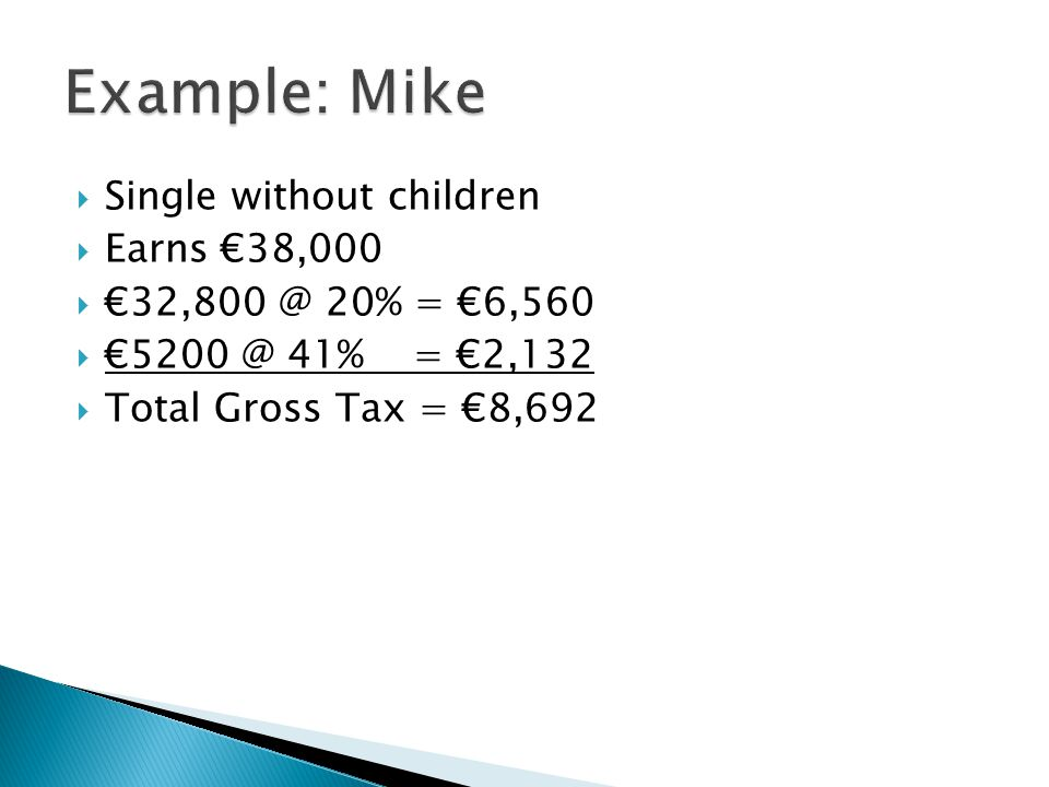  Single without children  Earns €38,000  €32,800 @ 20% = €6,560  €5200 @ 41% = €2,132  Total Gross Tax = €8,692