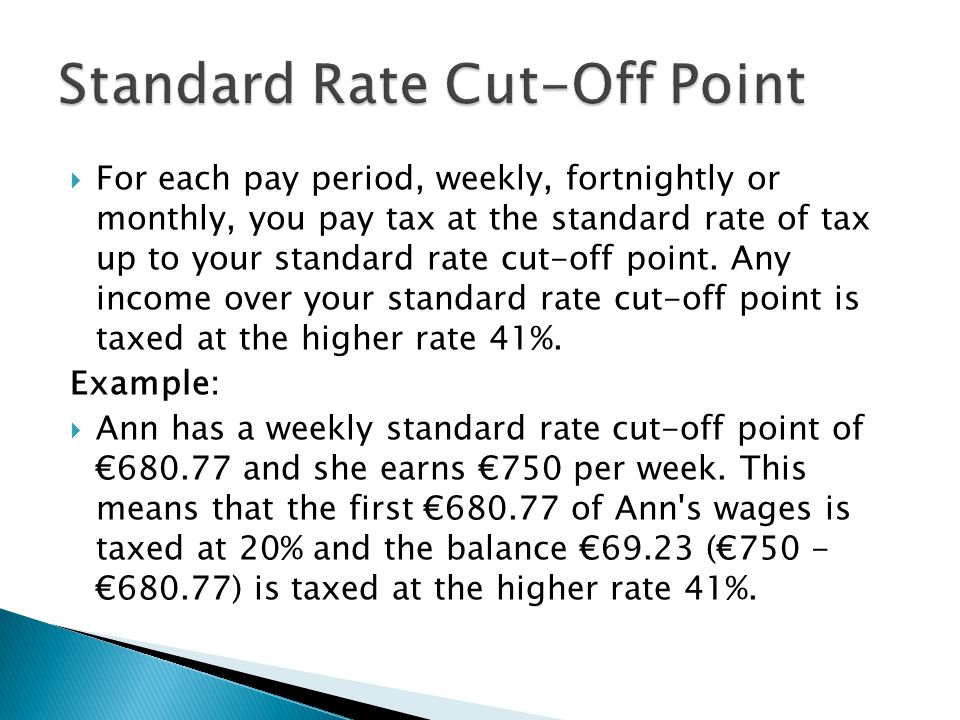  For each pay period, weekly, fortnightly or monthly, you pay tax at the standard rate of tax up to your standard rate cut-off point.