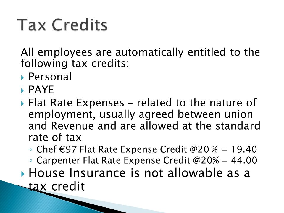 All employees are automatically entitled to the following tax credits:  Personal  PAYE  Flat Rate Expenses – related to the nature of employment, usually agreed between union and Revenue and are allowed at the standard rate of tax ◦ Chef €97 Flat Rate Expense Credit @20 % = 19.40 ◦ Carpenter Flat Rate Expense Credit @20% = 44.00  House Insurance is not allowable as a tax credit