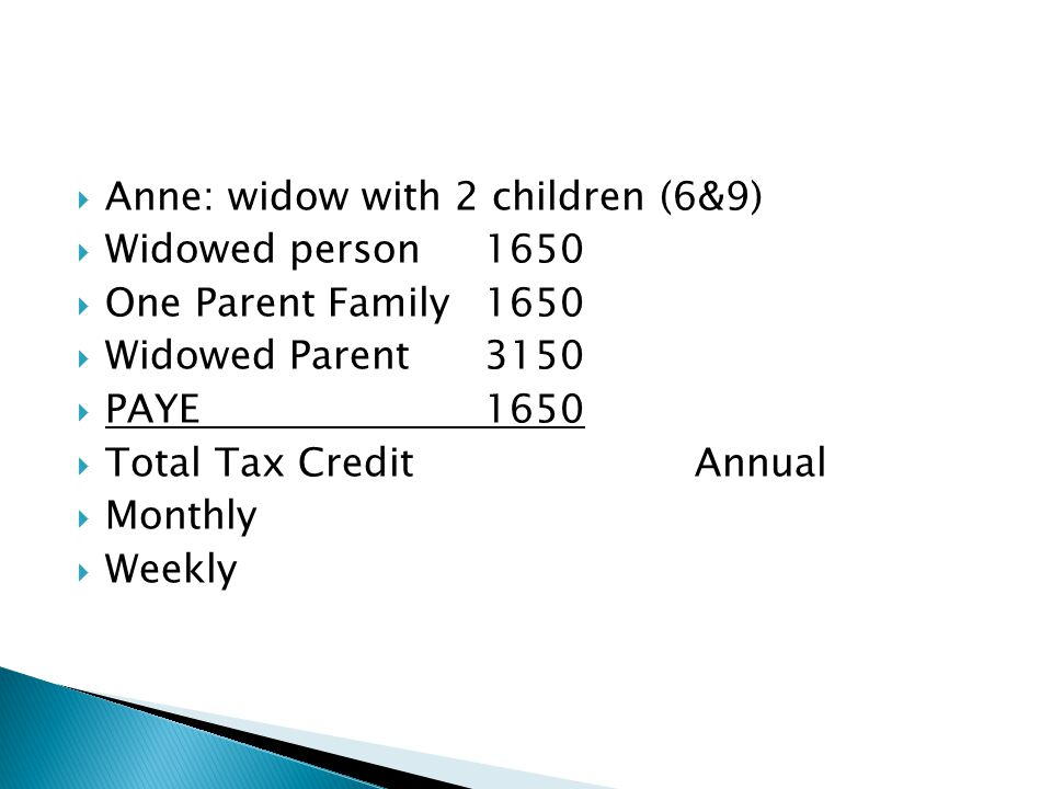  Anne: widow with 2 children (6&9)  Widowed person1650  One Parent Family1650  Widowed Parent3150  PAYE1650  Total Tax CreditAnnual  Monthly  Weekly