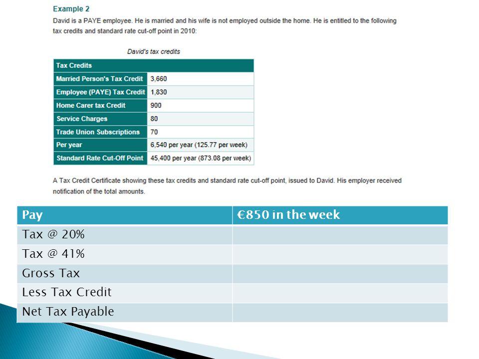 Pay€850 in the week Tax @ 20% Tax @ 41% Gross Tax Less Tax Credit Net Tax Payable