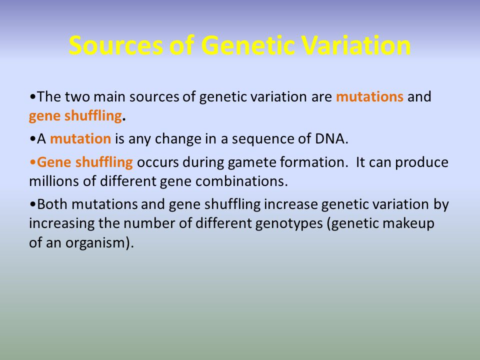 Sources of Genetic Variation The two main sources of genetic variation are mutations and gene shuffling. A mutation is any change in a sequence of DNA