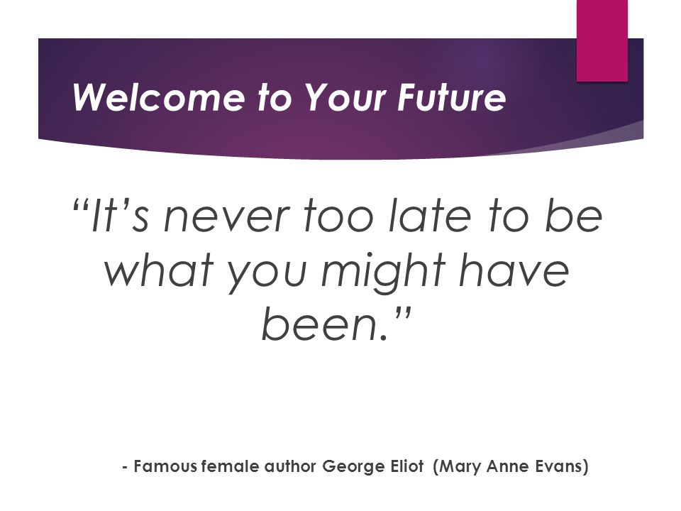 Welcome to Your Future It's never too late to be what you might have been. - Famous female author George Eliot (Mary Anne Evans)