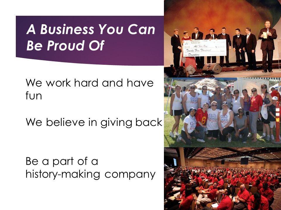 We work hard and have fun Be a part of a history-making company We believe in giving back A Business You Can Be Proud Of