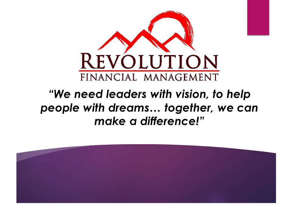 We need leaders with vision, to help people with dreams… together, we can make a difference!