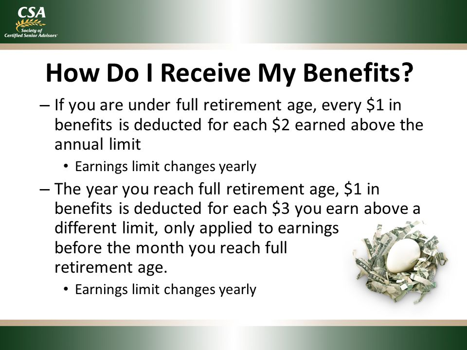 How Do I Receive My Benefits? – If you are under full retirement age, every $1 in benefits is deducted for each $2 earned above the annual limit Earni