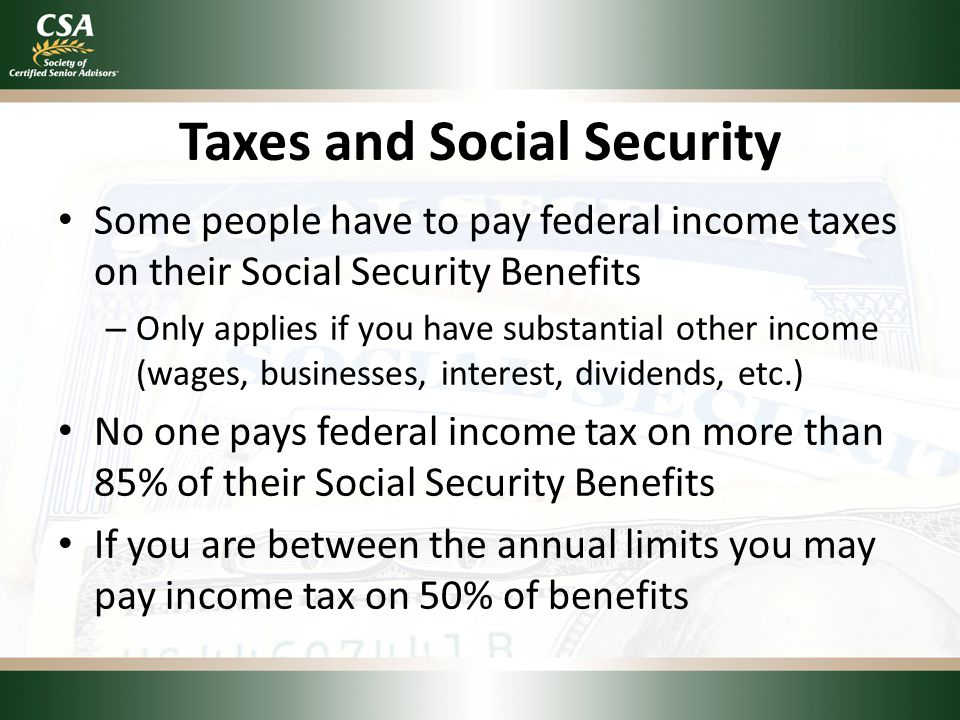 Taxes and Social Security Some people have to pay federal income taxes on their Social Security Benefits – Only applies if you have substantial other