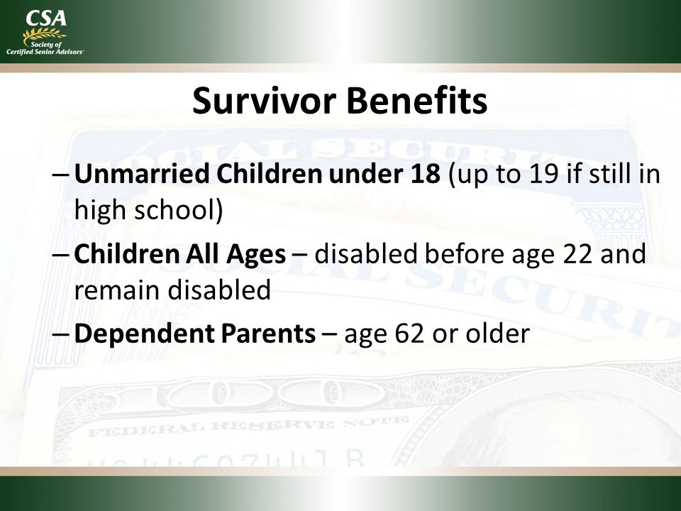 Survivor Benefits – Unmarried Children under 18 (up to 19 if still in high school) – Children All Ages – disabled before age 22 and remain disabled – Dependent Parents – age 62 or older